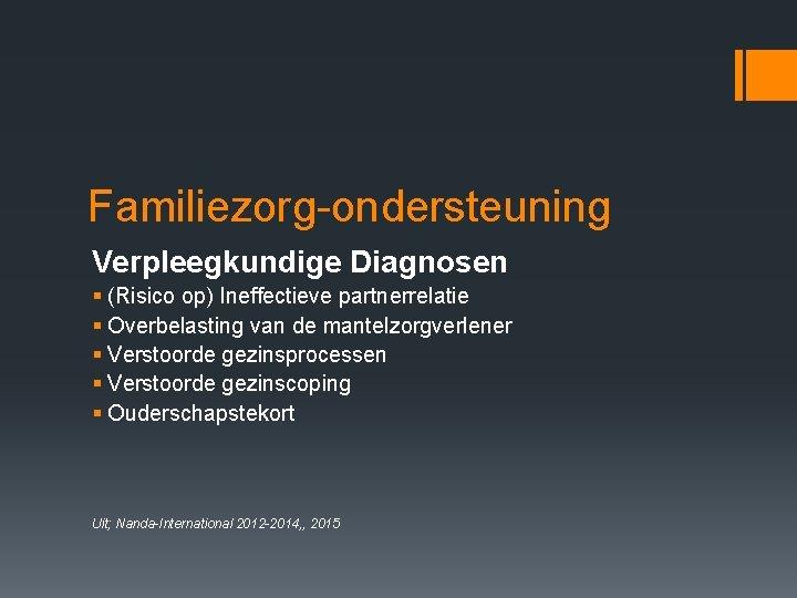 Familiezorg-ondersteuning Verpleegkundige Diagnosen § (Risico op) Ineffectieve partnerrelatie § Overbelasting van de mantelzorgverlener §