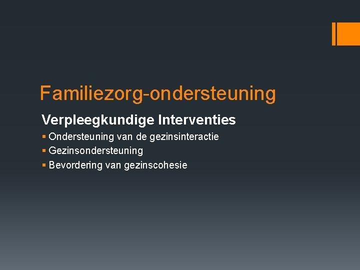 Familiezorg-ondersteuning Verpleegkundige Interventies § Ondersteuning van de gezinsinteractie § Gezinsondersteuning § Bevordering van gezinscohesie