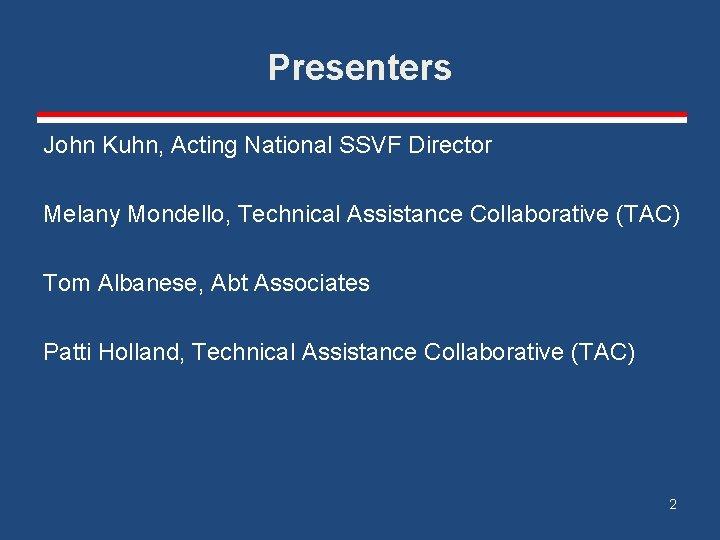 Presenters John Kuhn, Acting National SSVF Director Melany Mondello, Technical Assistance Collaborative (TAC) Tom