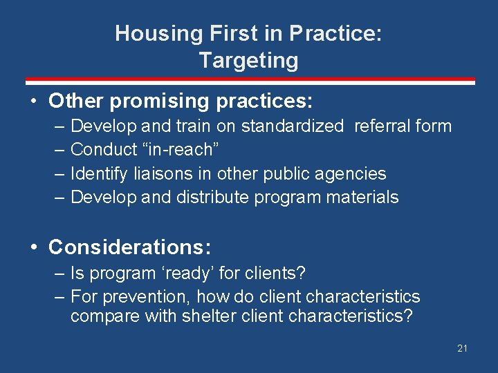 Housing First in Practice: Targeting • Other promising practices: – Develop and train on