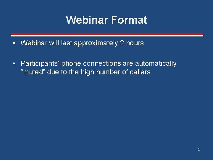 Webinar Format • Webinar will last approximately 2 hours • Participants' phone connections are