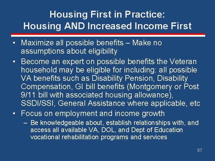 Housing First in Practice: Housing AND Increased Income First • Maximize all possible benefits
