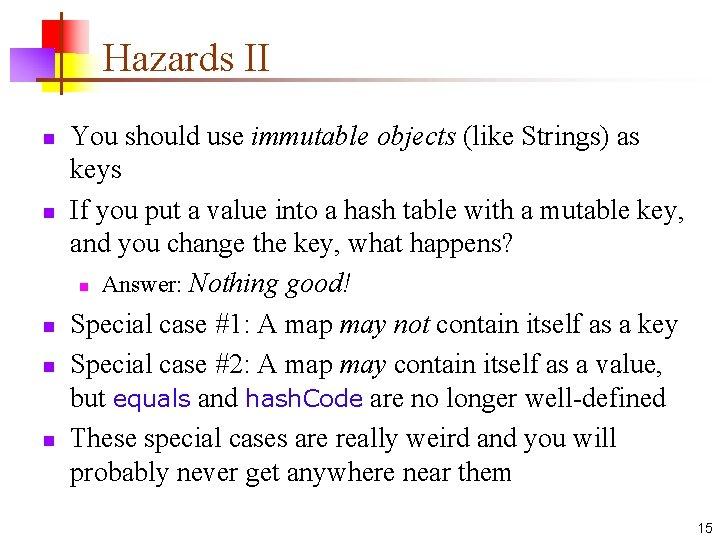 Hazards II n n n You should use immutable objects (like Strings) as keys