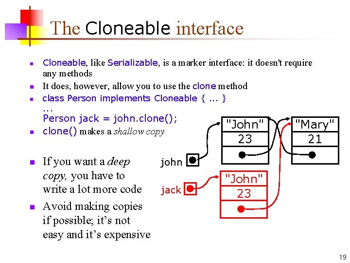 The Cloneable interface n Cloneable, like Serializable, is a marker interface: it doesn't require