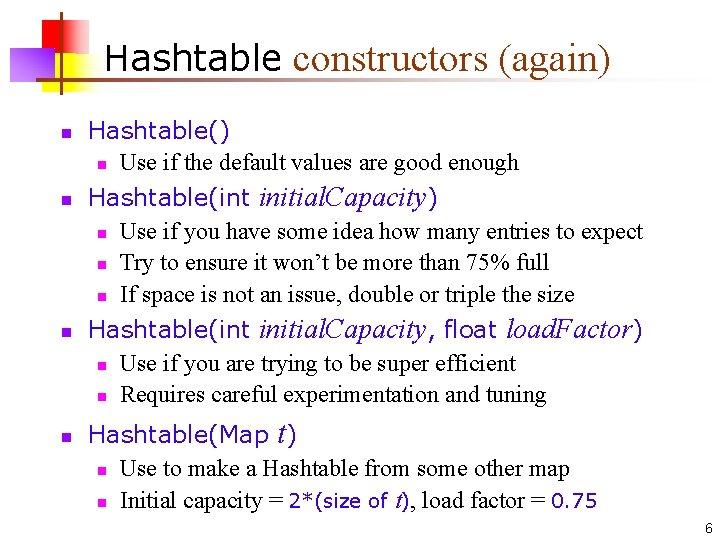 Hashtable constructors (again) n n Hashtable() n Use if the default values are good