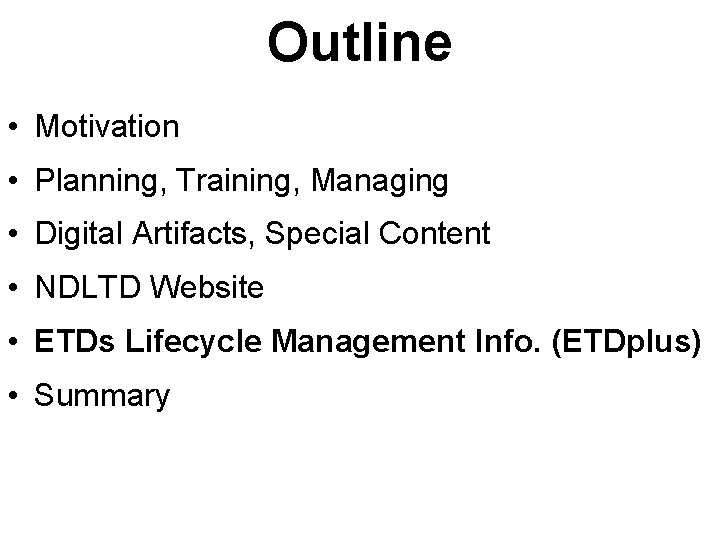 Outline • Motivation • Planning, Training, Managing • Digital Artifacts, Special Content • NDLTD