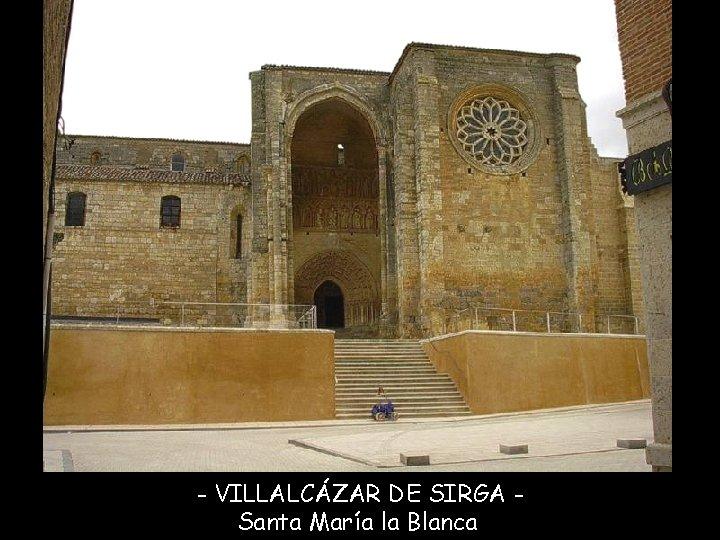 - VILLALCÁZAR DE SIRGA Santa María la Blanca