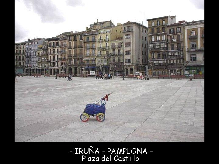 - IRUÑA - PAMPLONA Plaza del Castillo