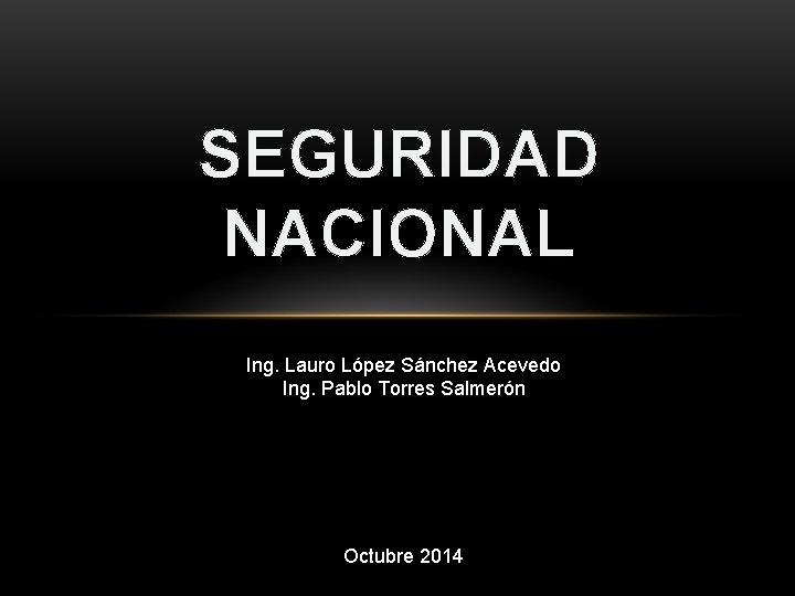 SEGURIDAD NACIONAL Ing. Lauro López Sánchez Acevedo Ing. Pablo Torres Salmerón Octubre 2014
