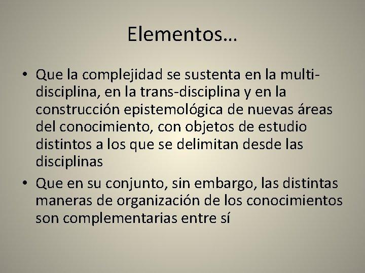 Elementos… • Que la complejidad se sustenta en la multidisciplina, en la trans-disciplina y