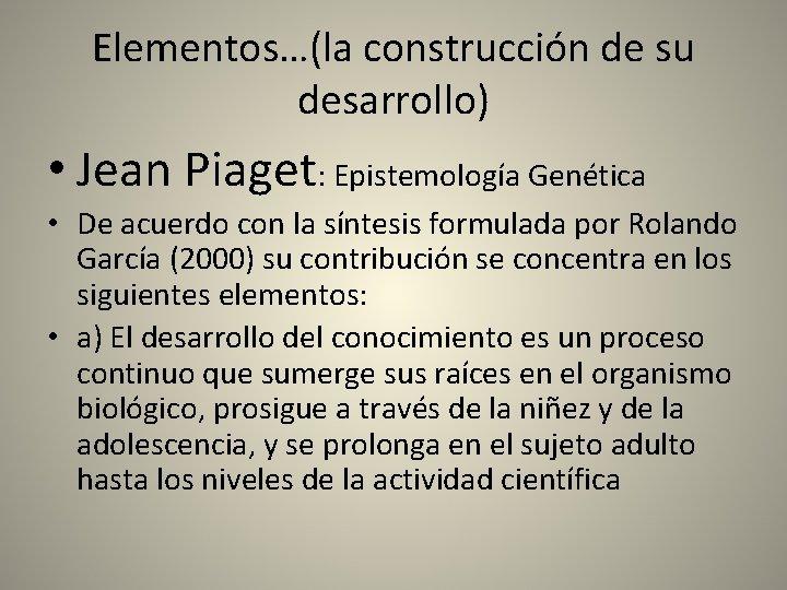 Elementos…(la construcción de su desarrollo) • Jean Piaget: Epistemología Genética • De acuerdo con