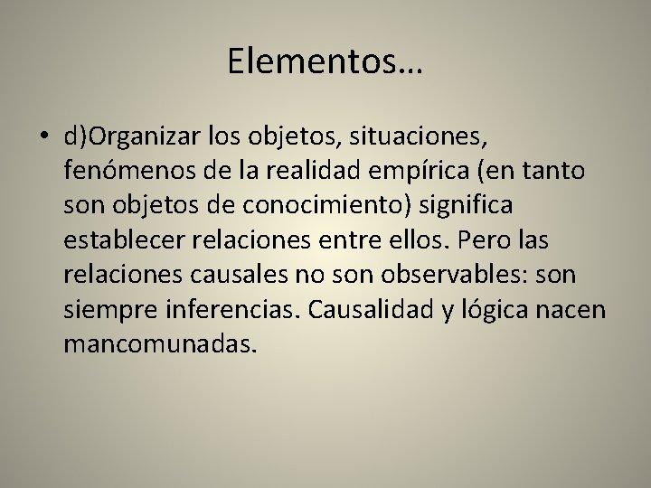 Elementos… • d)Organizar los objetos, situaciones, fenómenos de la realidad empírica (en tanto son