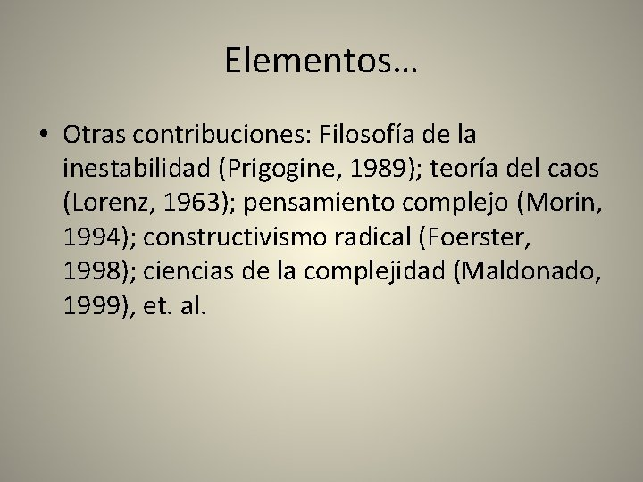 Elementos… • Otras contribuciones: Filosofía de la inestabilidad (Prigogine, 1989); teoría del caos (Lorenz,