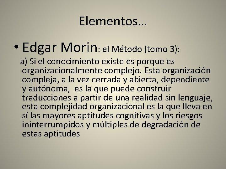 Elementos… • Edgar Morin: el Método (tomo 3): a) Si el conocimiento existe es