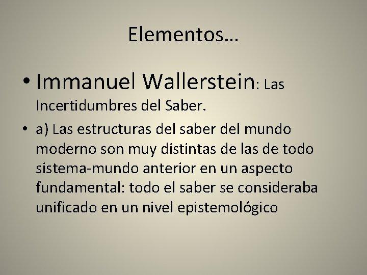 Elementos… • Immanuel Wallerstein: Las Incertidumbres del Saber. • a) Las estructuras del saber