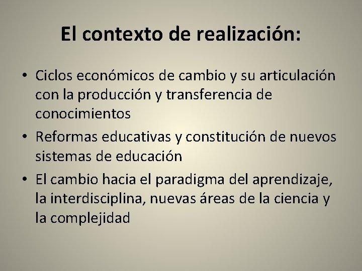 El contexto de realización: • Ciclos económicos de cambio y su articulación con la
