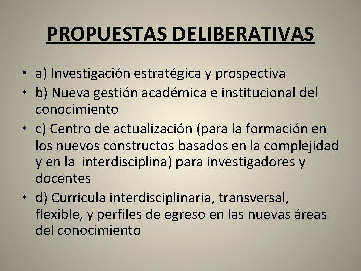 PROPUESTAS DELIBERATIVAS • a) Investigación estratégica y prospectiva • b) Nueva gestión académica e