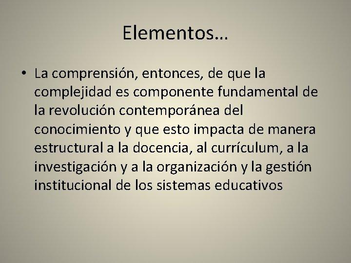 Elementos… • La comprensión, entonces, de que la complejidad es componente fundamental de la