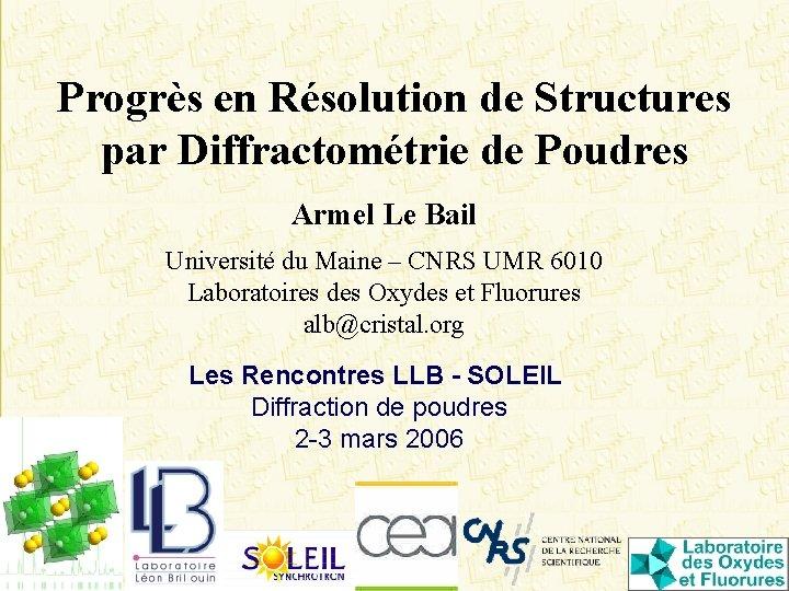 Progrès en Résolution de Structures par Diffractométrie de Poudres Armel Le Bail Université du
