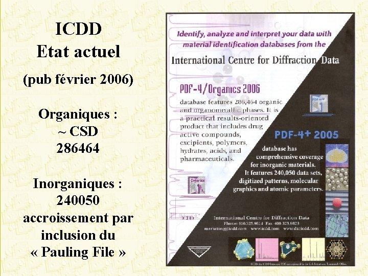 ICDD Etat actuel (pub février 2006) Organiques : ~ CSD 286464 Inorganiques : 240050