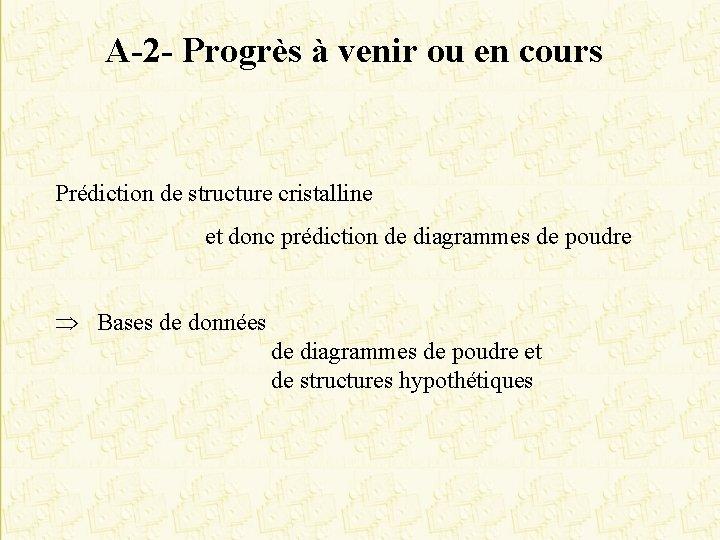 A-2 - Progrès à venir ou en cours Prédiction de structure cristalline et donc