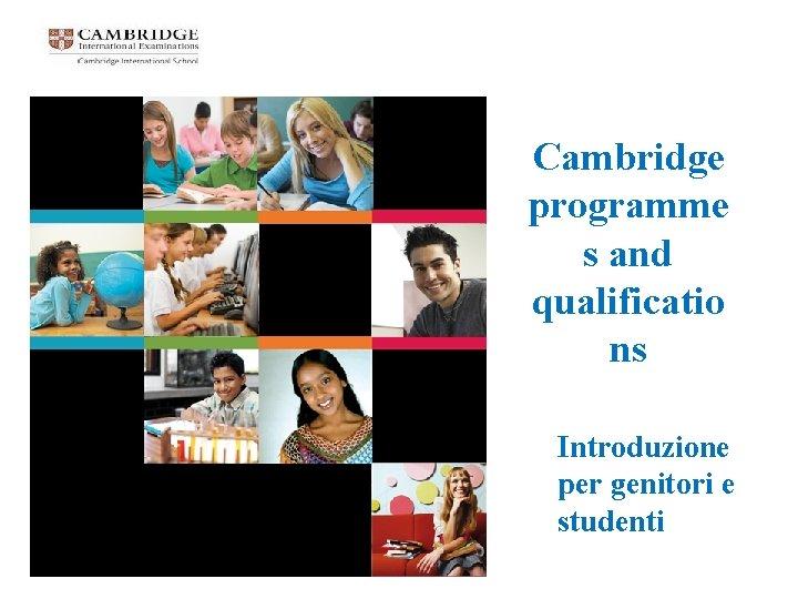 Cambridge programme s and qualificatio ns Introduzione per genitori e studenti