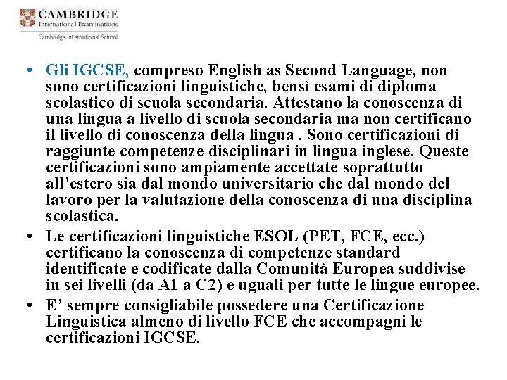 • Gli IGCSE, compreso English as Second Language, non sono certificazioni linguistiche, bensì