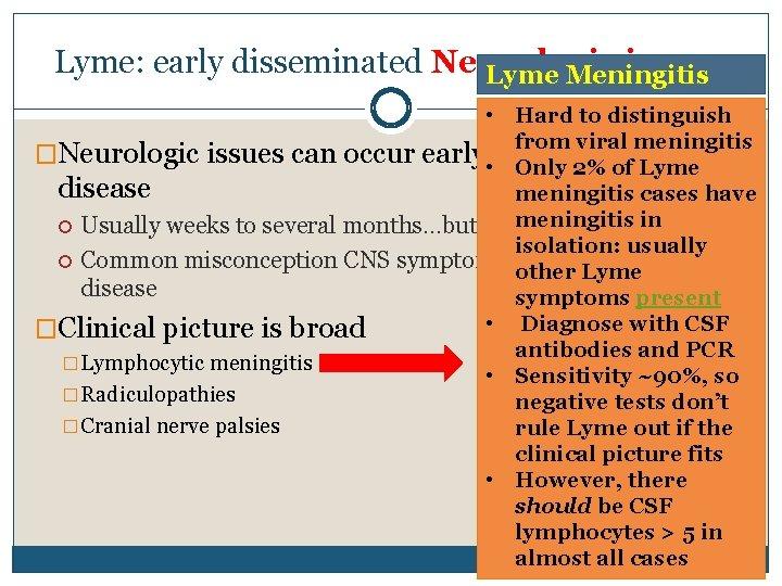 Lyme: early disseminated Neurologic issues Lyme Meningitis • Hard to distinguish from viral meningitis