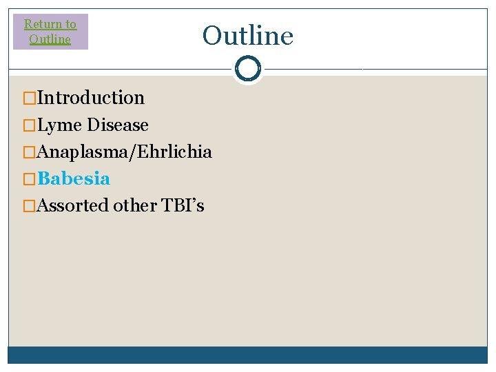 Return to Outline �Introduction �Lyme Disease �Anaplasma/Ehrlichia �Babesia �Assorted other TBI's