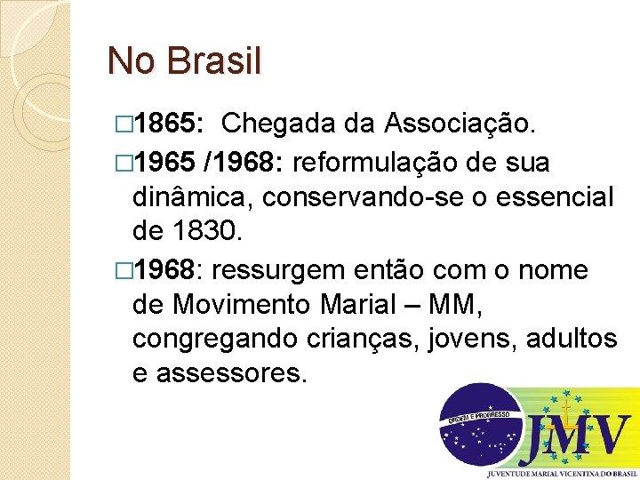 No Brasil � 1865: Chegada da Associação. � 1965 /1968: reformulação de sua dinâmica,