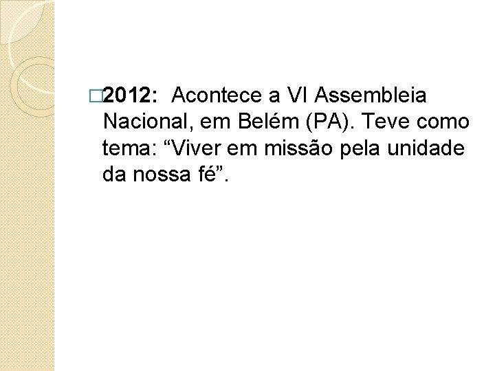 """� 2012: Acontece a VI Assembleia Nacional, em Belém (PA). Teve como tema: """"Viver"""