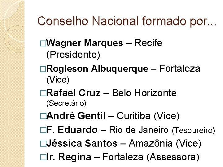 Conselho Nacional formado por. . . �Wagner Marques – Recife (Presidente) �Rogleson Albuquerque –