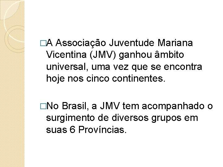 �A Associação Juventude Mariana Vicentina (JMV) ganhou âmbito universal, uma vez que se encontra