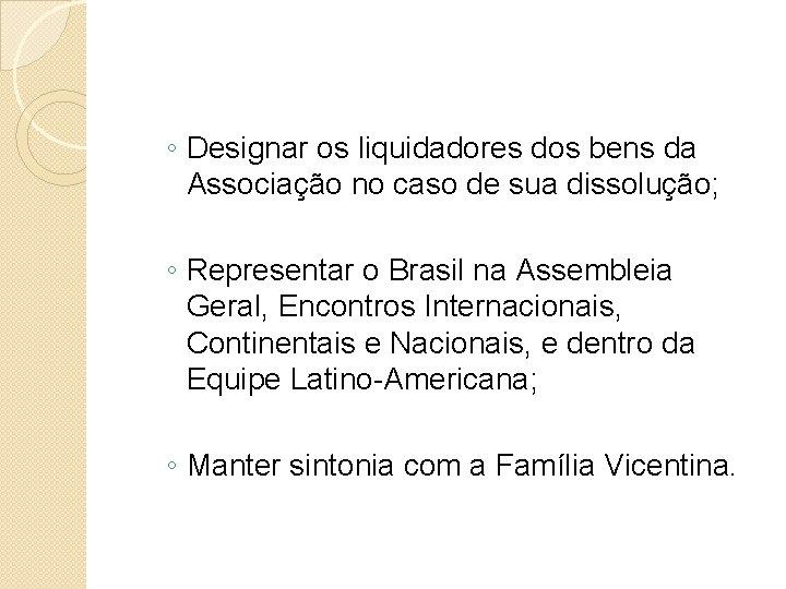 ◦ Designar os liquidadores dos bens da Associação no caso de sua dissolução; ◦