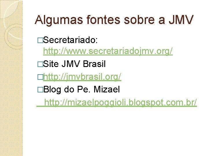 Algumas fontes sobre a JMV �Secretariado: http: //www. secretariadojmv. org/ �Site JMV Brasil �http: