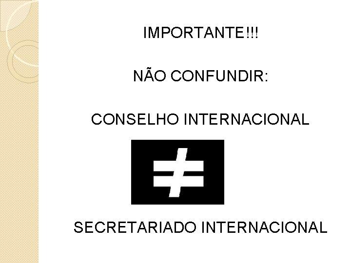 IMPORTANTE!!! NÃO CONFUNDIR: CONSELHO INTERNACIONAL SECRETARIADO INTERNACIONAL