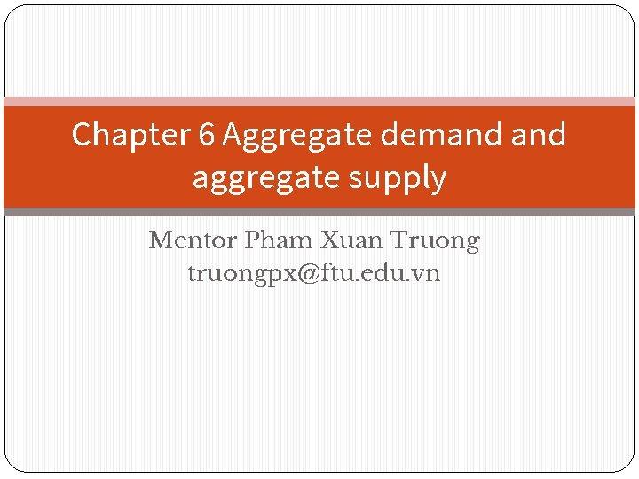 Chapter 6 Aggregate demand aggregate supply Mentor Pham Xuan Truong truongpx@ftu. edu. vn