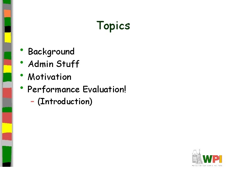 Topics • Background • Admin Stuff • Motivation • Performance Evaluation! – (Introduction)