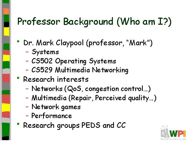 "Professor Background (Who am I? ) • Dr. Mark Claypool (professor, ""Mark"") – Systems"
