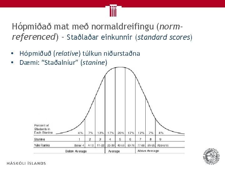 Hópmiðað mat með normaldreifingu (normreferenced) - Staðlaðar einkunnir (standard scores) • Hópmiðuð (relative) túlkun
