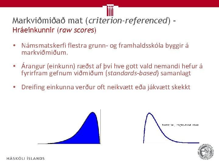 Markviðmiðað mat (criterion-referenced) – Hráeinkunnir (raw scores) • Námsmatskerfi flestra grunn- og framhaldsskóla byggir
