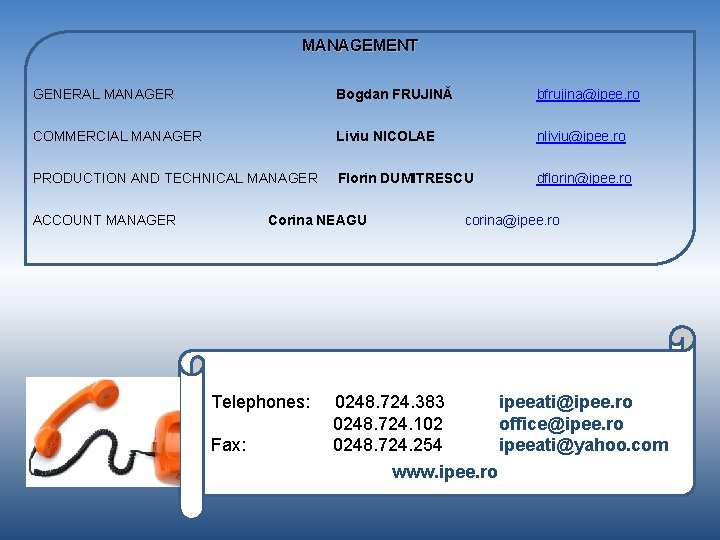 MANAGEMENT GENERAL MANAGER Bogdan FRUJINĂ bfrujina@ipee. ro COMMERCIAL MANAGER Liviu NICOLAE nliviu@ipee. ro PRODUCTION