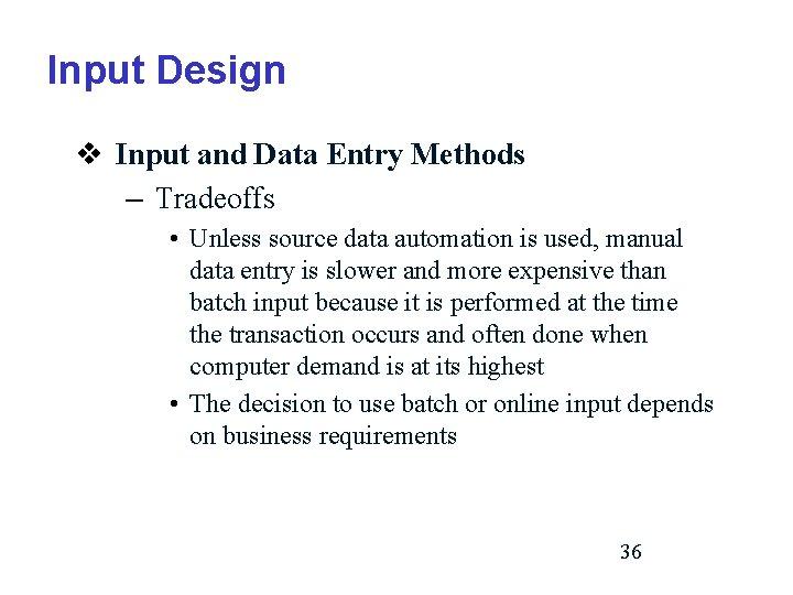 Input Design v Input and Data Entry Methods – Tradeoffs • Unless source data