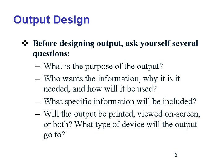 Output Design v Before designing output, ask yourself several questions: – What is the
