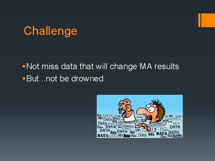 Challenge § Not miss data that will change MA results § But. . .