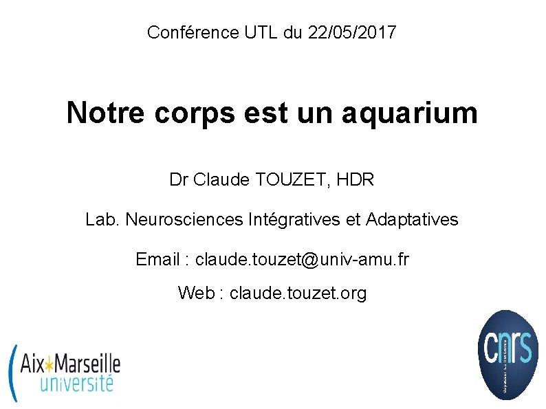 Conférence UTL du 22/05/2017 Notre corps est un aquarium Dr Claude TOUZET, HDR Lab.