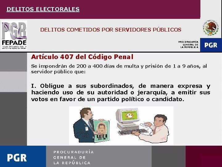DELITOS ELECTORALES DELITOS COMETIDOS POR SERVIDORES PÚBLICOS PROCURADURÍA GENERAL DE LA REPÚBLICA Artículo 407