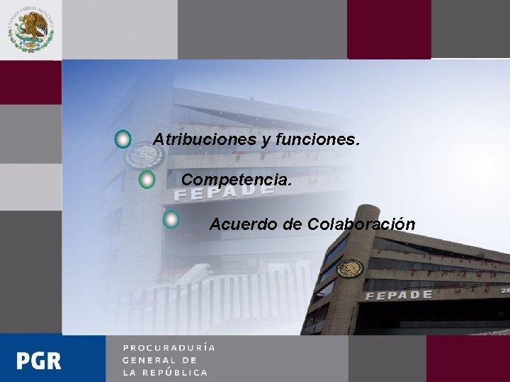 Atribuciones y funciones. Competencia. Acuerdo de Colaboración