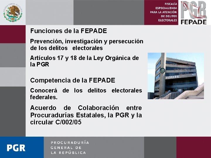 Funciones de la FEPADE Prevención, investigación y persecución de los delitos electorales Artículos 17