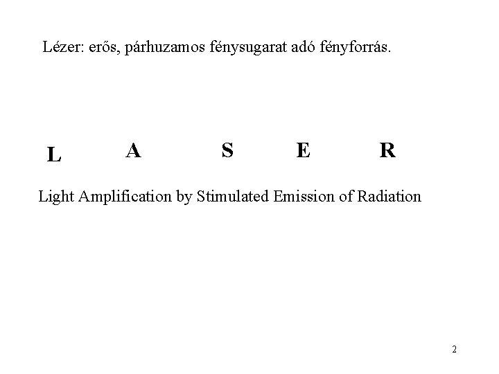 Lézer: erős, párhuzamos fénysugarat adó fényforrás. L A S E R Light Amplification by